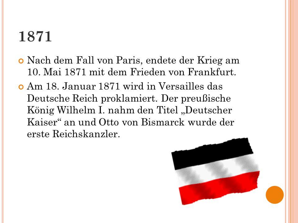 1871 Nach dem Fall von Paris, endete der Krieg am 10. Mai 1871 mit dem Frieden von Frankfurt. Am 18. Januar 1871 wird in Versailles das Deutsche Reich