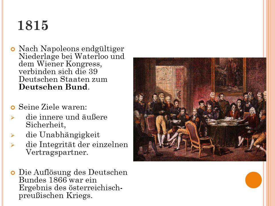 1815 Nach Napoleons endgültiger Niederlage bei Waterloo und dem Wiener Kongress, verbinden sich die 39 Deutschen Staaten zum Deutschen Bund. Seine Zie