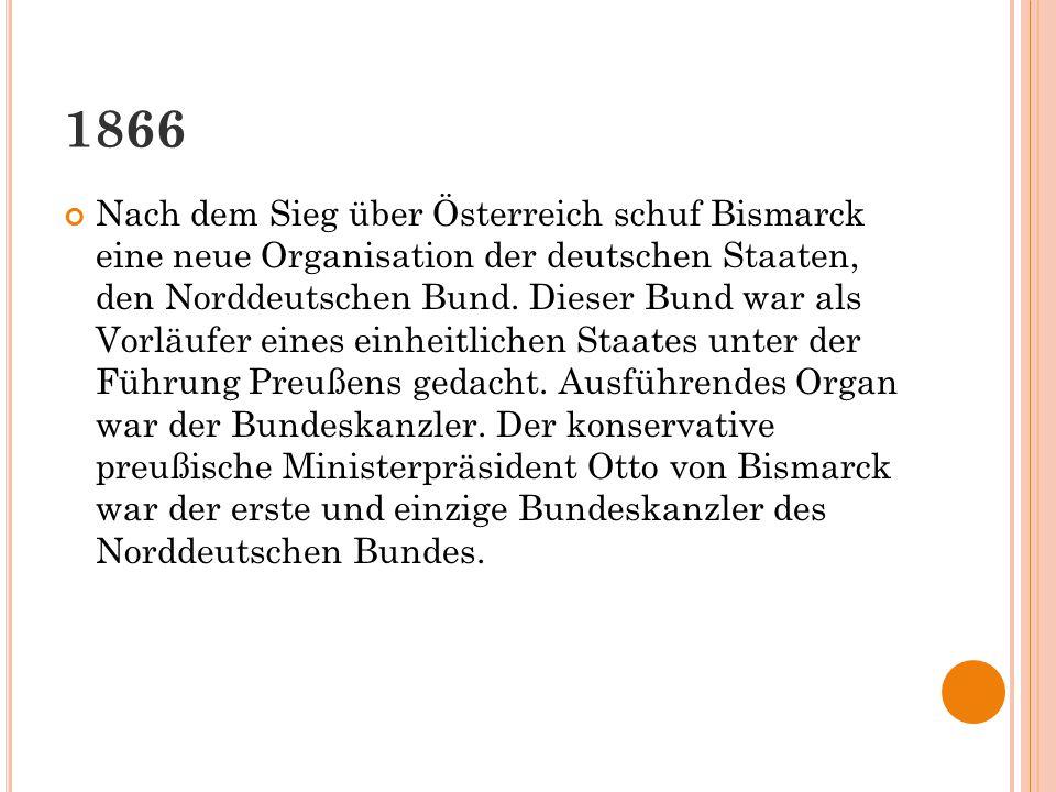 1866 Nach dem Sieg über Österreich schuf Bismarck eine neue Organisation der deutschen Staaten, den Norddeutschen Bund. Dieser Bund war als Vorläufer