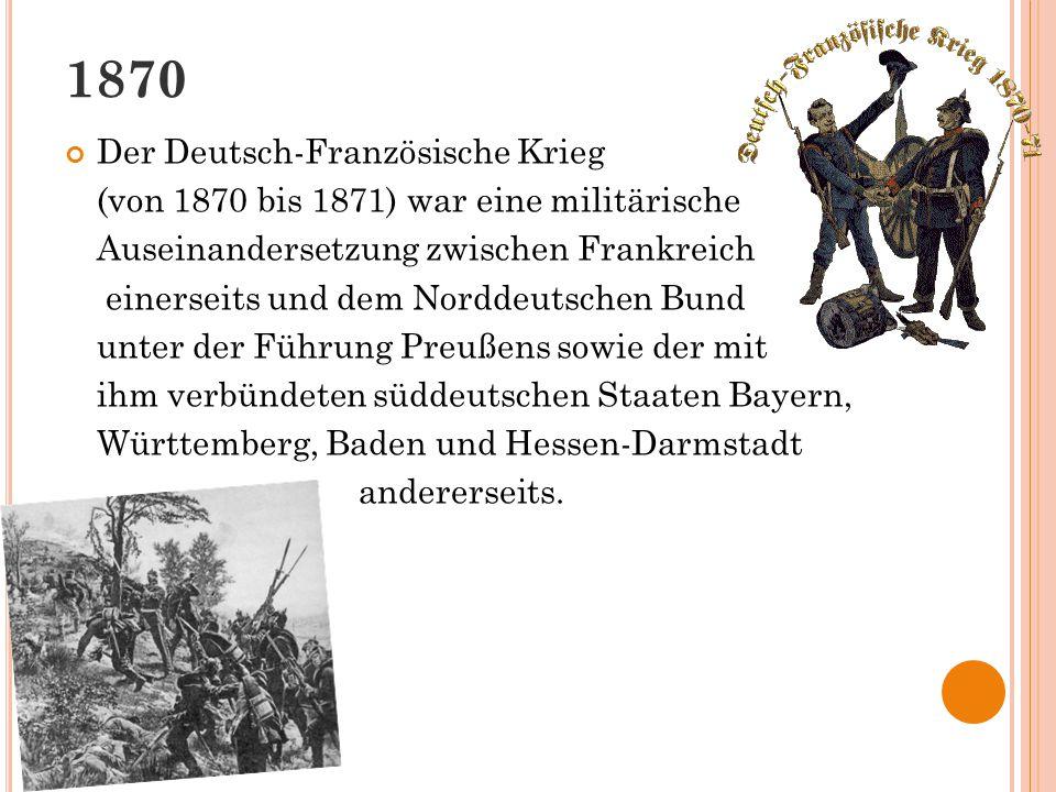 1870 Der Deutsch-Französische Krieg (von 1870 bis 1871) war eine militärische Auseinandersetzung zwischen Frankreich einerseits und dem Norddeutschen