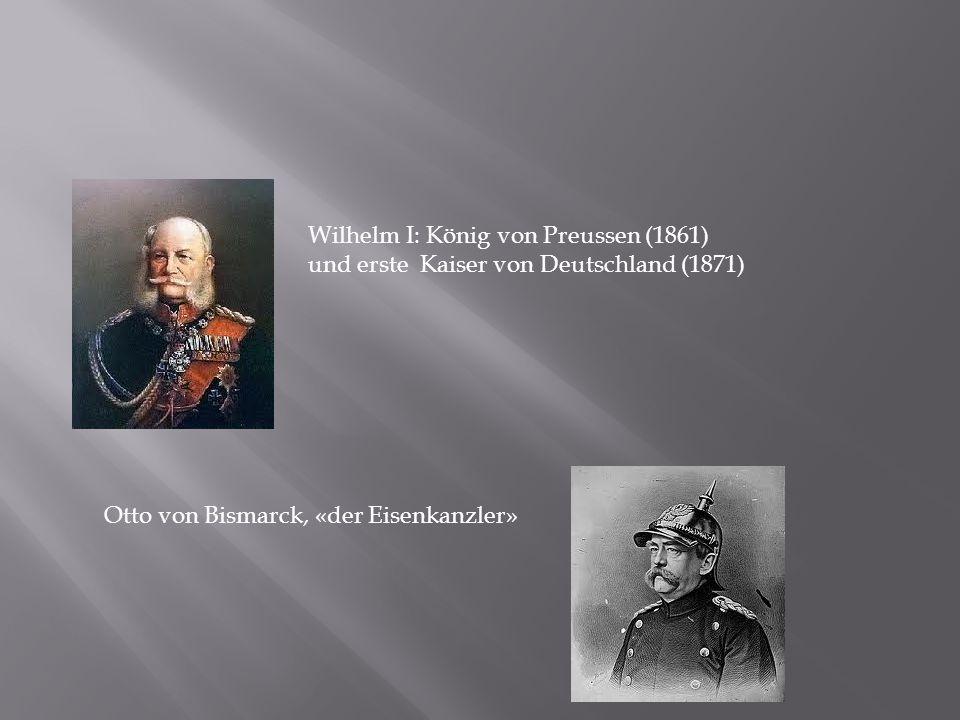 Wilhelm I: König von Preussen (1861) und erste Kaiser von Deutschland (1871) Otto von Bismarck, «der Eisenkanzler»