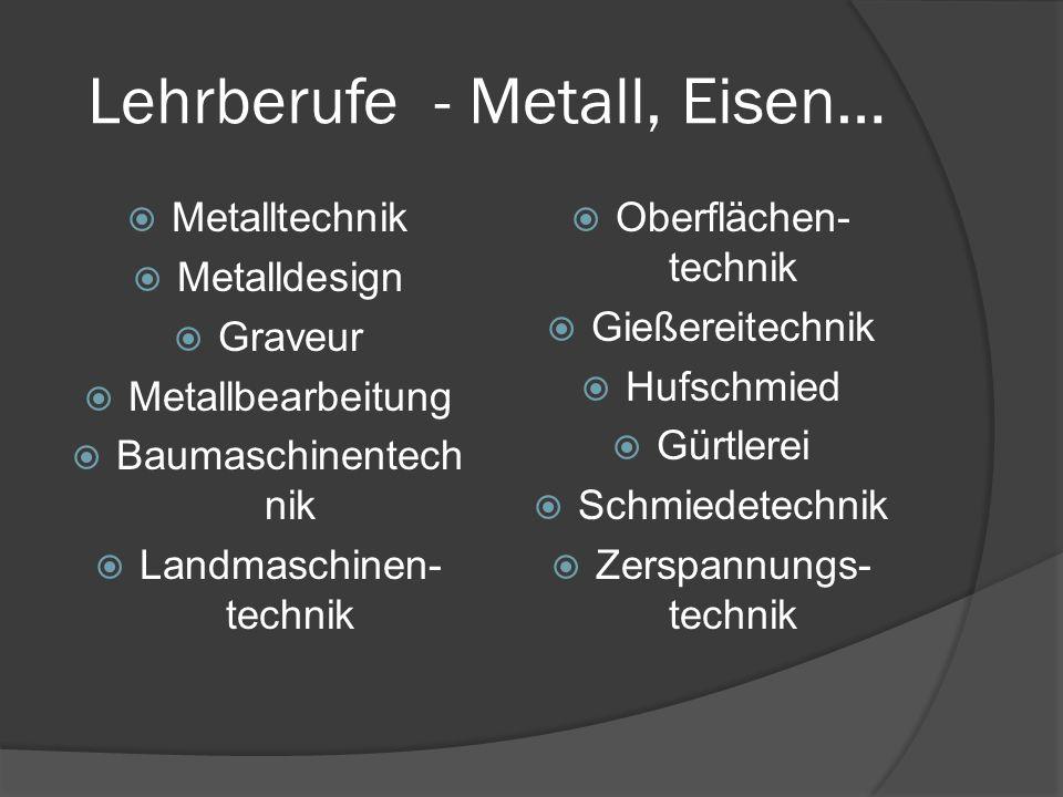 Lehrberufe - Metall, Eisen…  Metalltechnik  Metalldesign  Graveur  Metallbearbeitung  Baumaschinentech nik  Landmaschinen- technik  Oberflächen