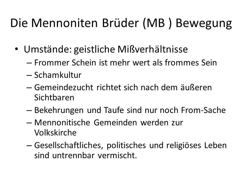 Die Mennoniten Brüder (MB ) Bewegung Umstände: geistliche Mißverhältnisse – Frommer Schein ist mehr wert als frommes Sein – Schamkultur – Gemeindezuch
