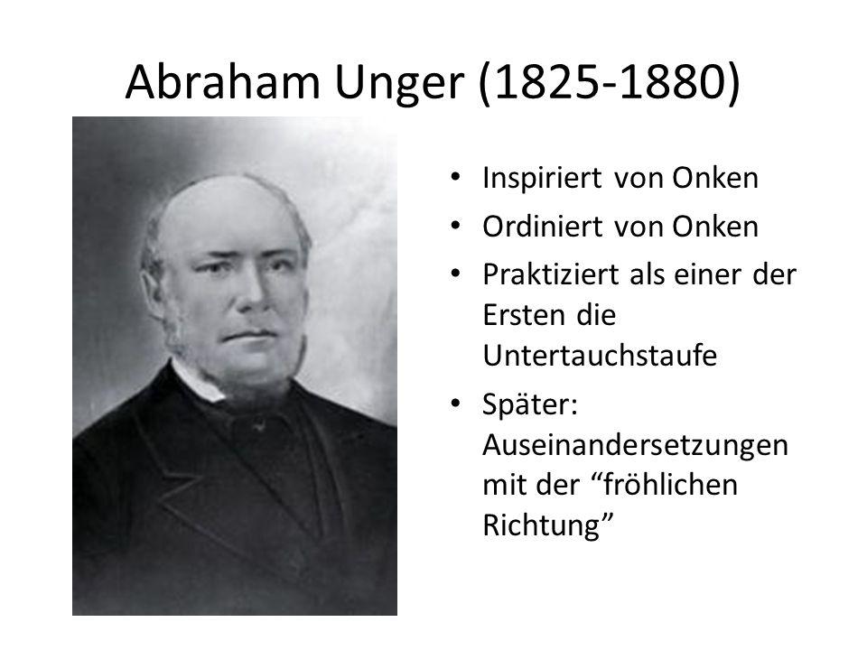 Abraham Unger (1825-1880) Inspiriert von Onken Ordiniert von Onken Praktiziert als einer der Ersten die Untertauchstaufe Später: Auseinandersetzungen