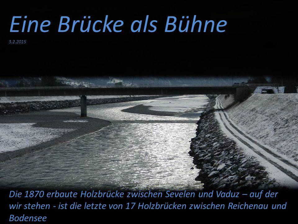 Eine Brücke als Bühne 3.2.2015 Die 1870 erbaute Holzbrücke zwischen Sevelen und Vaduz – auf der wir stehen - ist die letzte von 17 Holzbrücken zwischen Reichenau und Bodensee