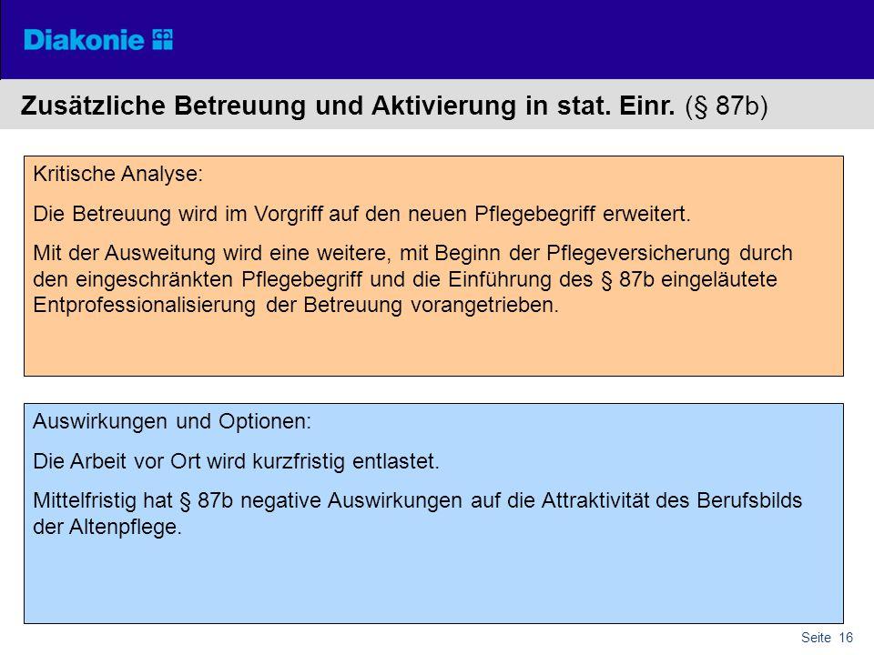 Seite 16 Zusätzliche Betreuung und Aktivierung in stat. Einr. (§ 87b) Kritische Analyse: Die Betreuung wird im Vorgriff auf den neuen Pflegebegriff er