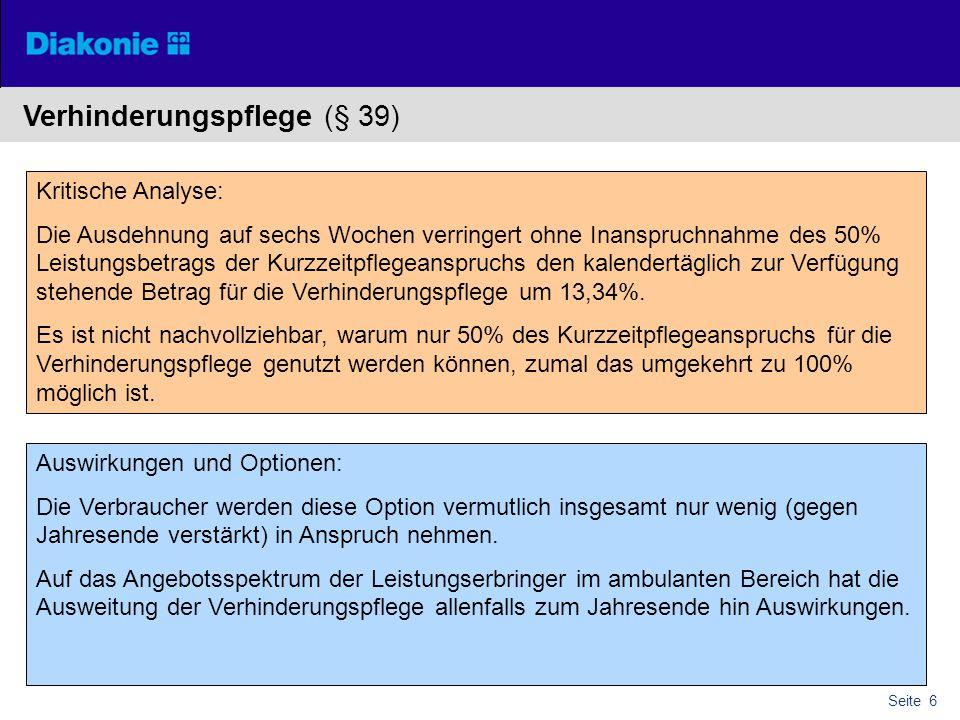 Seite 6 Verhinderungspflege (§ 39) Kritische Analyse: Die Ausdehnung auf sechs Wochen verringert ohne Inanspruchnahme des 50% Leistungsbetrags der Kurzzeitpflegeanspruchs den kalendertäglich zur Verfügung stehende Betrag für die Verhinderungspflege um 13,34%.
