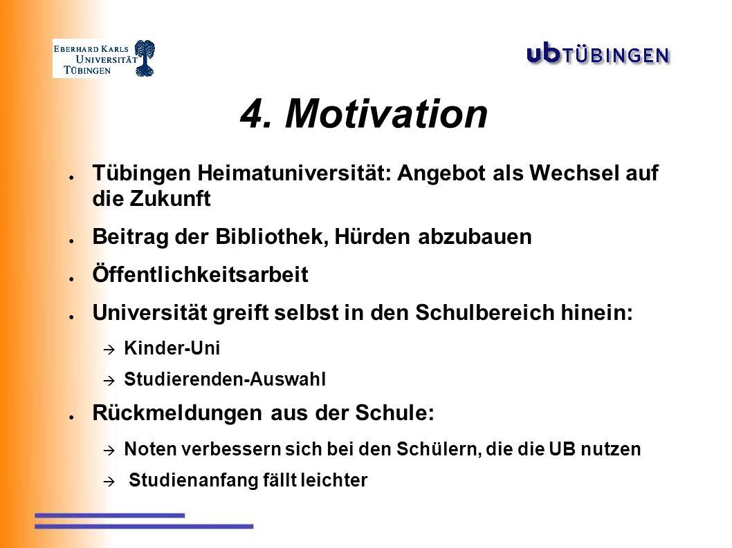 4. Motivation ● Tübingen Heimatuniversität: Angebot als Wechsel auf die Zukunft ● Beitrag der Bibliothek, Hürden abzubauen ● Öffentlichkeitsarbeit ● U