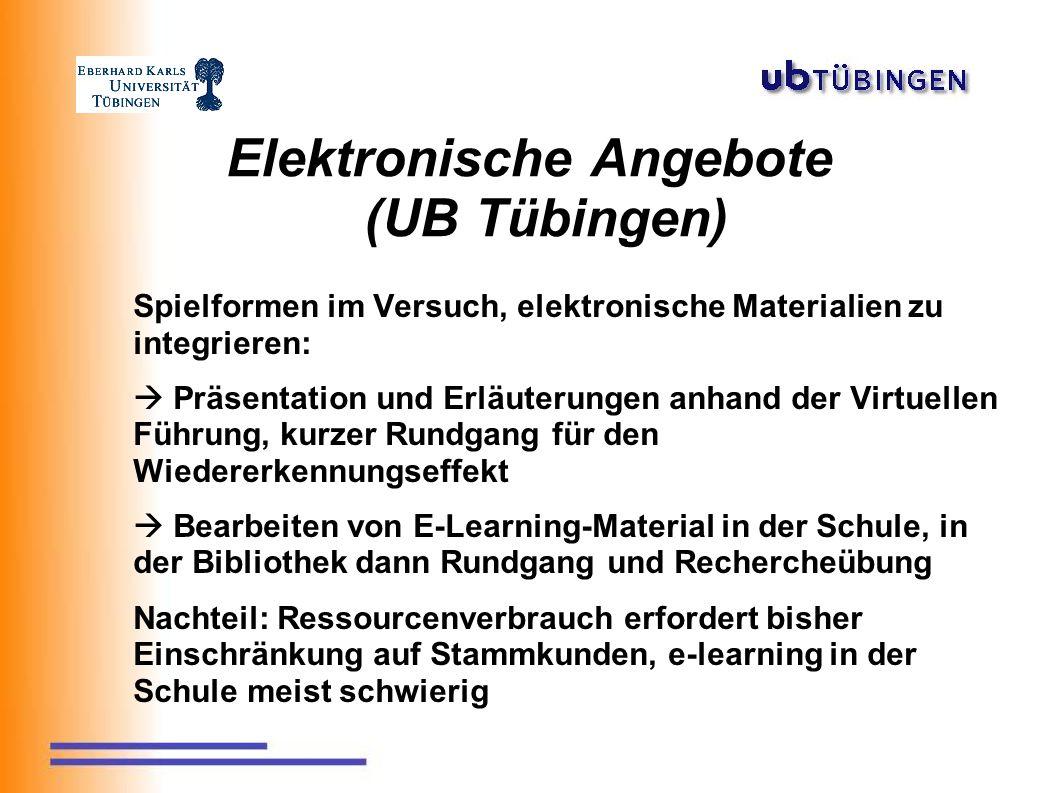 Elektronische Angebote (UB Tübingen) Spielformen im Versuch, elektronische Materialien zu integrieren:  Präsentation und Erläuterungen anhand der Virtuellen Führung, kurzer Rundgang für den Wiedererkennungseffekt  Bearbeiten von E-Learning-Material in der Schule, in der Bibliothek dann Rundgang und Rechercheübung Nachteil: Ressourcenverbrauch erfordert bisher Einschränkung auf Stammkunden, e-learning in der Schule meist schwierig