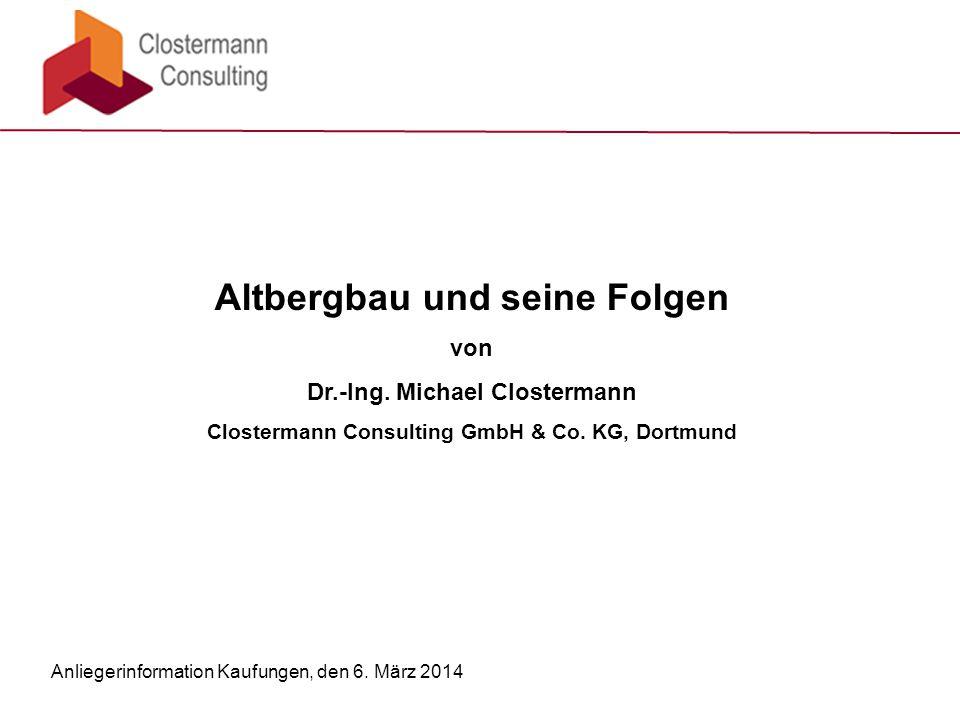 Altbergbau und seine Folgen von Dr.-Ing. Michael Clostermann Clostermann Consulting GmbH & Co. KG, Dortmund Anliegerinformation Kaufungen, den 6. März