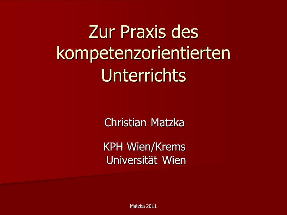 Matzka 2011 Zur Praxis des kompetenzorientierten Unterrichts Christian Matzka KPH Wien/Krems Universität Wien Universität Wien