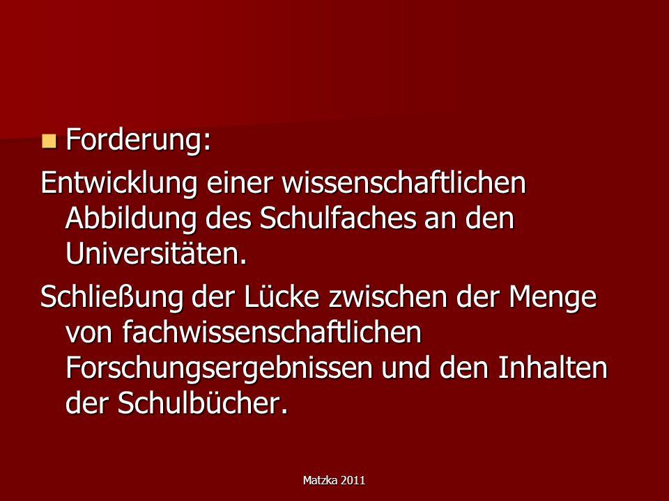 Matzka 2011 Forderung: Forderung: Entwicklung einer wissenschaftlichen Abbildung des Schulfaches an den Universitäten. Schließung der Lücke zwischen d