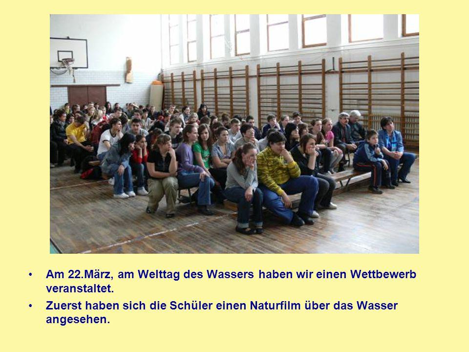 Am 22.März, am Welttag des Wassers haben wir einen Wettbewerb veranstaltet. Zuerst haben sich die Schüler einen Naturfilm über das Wasser angesehen.