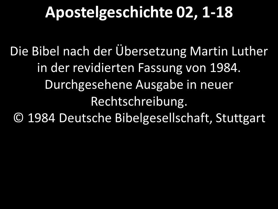 Apostelgeschichte 02, 1-18 Die Bibel nach der Übersetzung Martin Luther in der revidierten Fassung von 1984. Durchgesehene Ausgabe in neuer Rechtschre