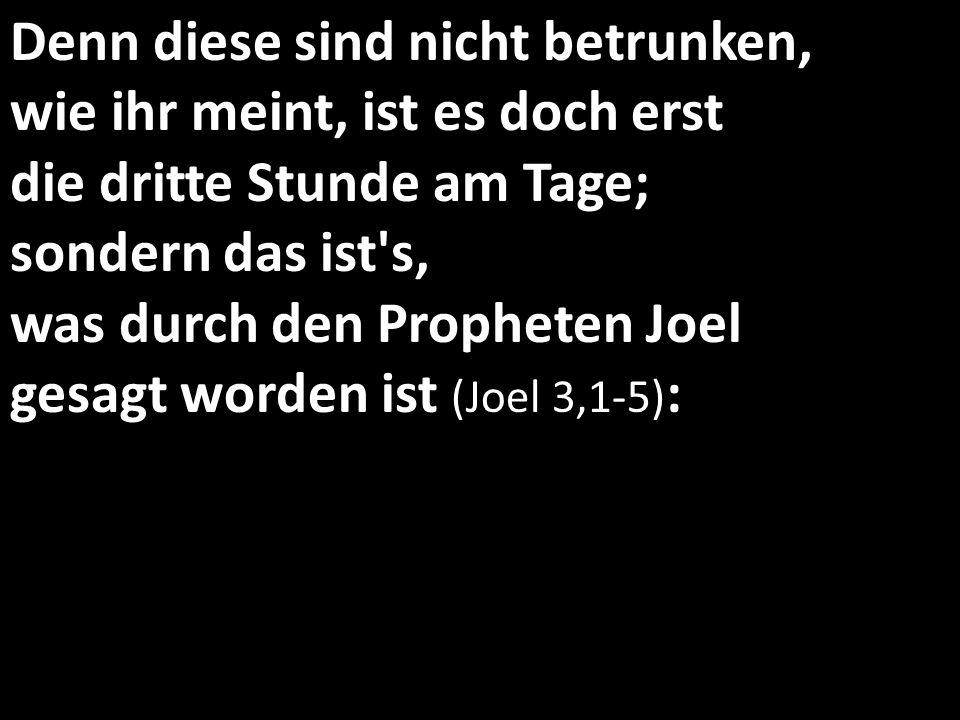 Denn diese sind nicht betrunken, wie ihr meint, ist es doch erst die dritte Stunde am Tage; sondern das ist's, was durch den Propheten Joel gesagt wor