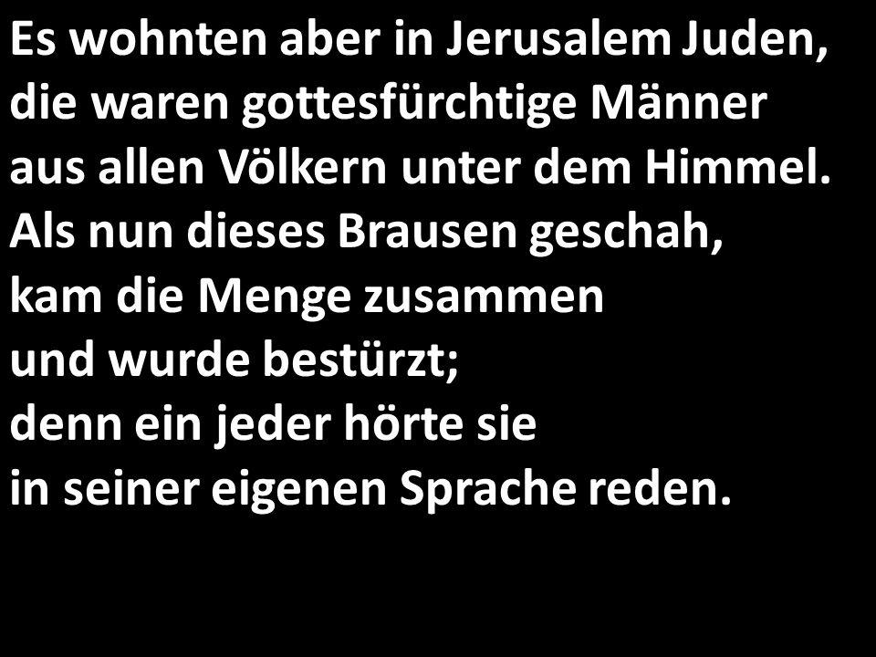 Es wohnten aber in Jerusalem Juden, die waren gottesfürchtige Männer aus allen Völkern unter dem Himmel. Als nun dieses Brausen geschah, kam die Menge