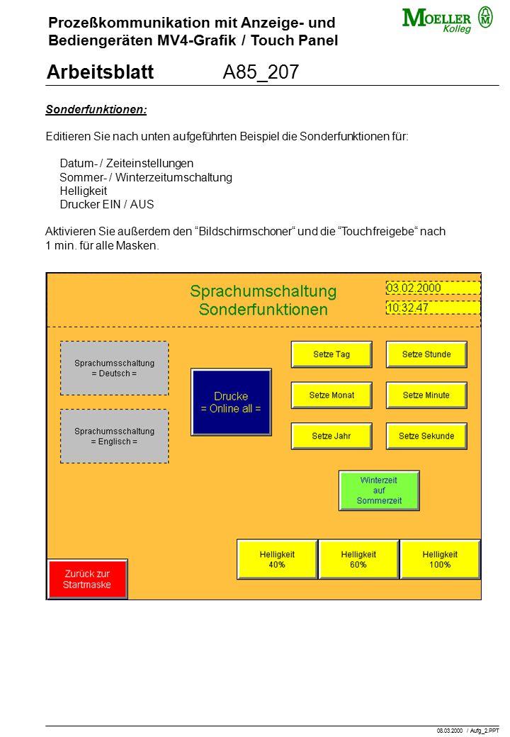 Prozeßkommunikation mit Anzeige- und Bediengeräten MV4-Grafik / Touch Panel ArbeitsblattA85_207 Sonderfunktionen: Editieren Sie nach unten aufgeführten Beispiel die Sonderfunktionen für: Datum- / Zeiteinstellungen Sommer- / Winterzeitumschaltung Helligkeit Drucker EIN / AUS Aktivieren Sie außerdem den Bildschirmschoner und die Touchfreigebe nach 1 min.