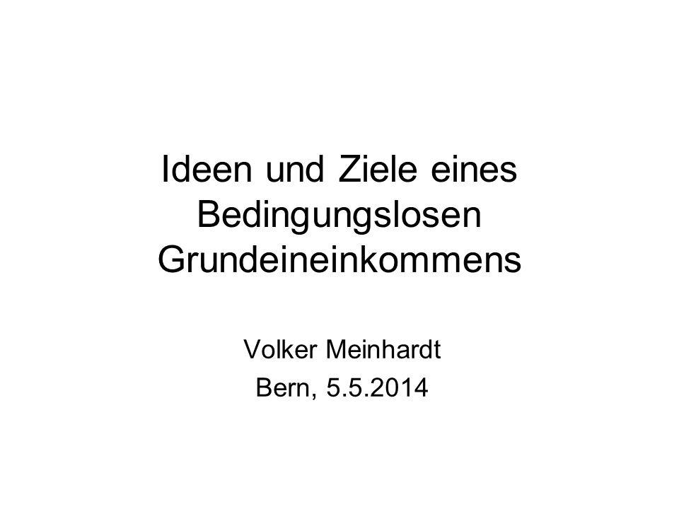 Ideen und Ziele eines Bedingungslosen Grundeineinkommens Volker Meinhardt Bern, 5.5.2014