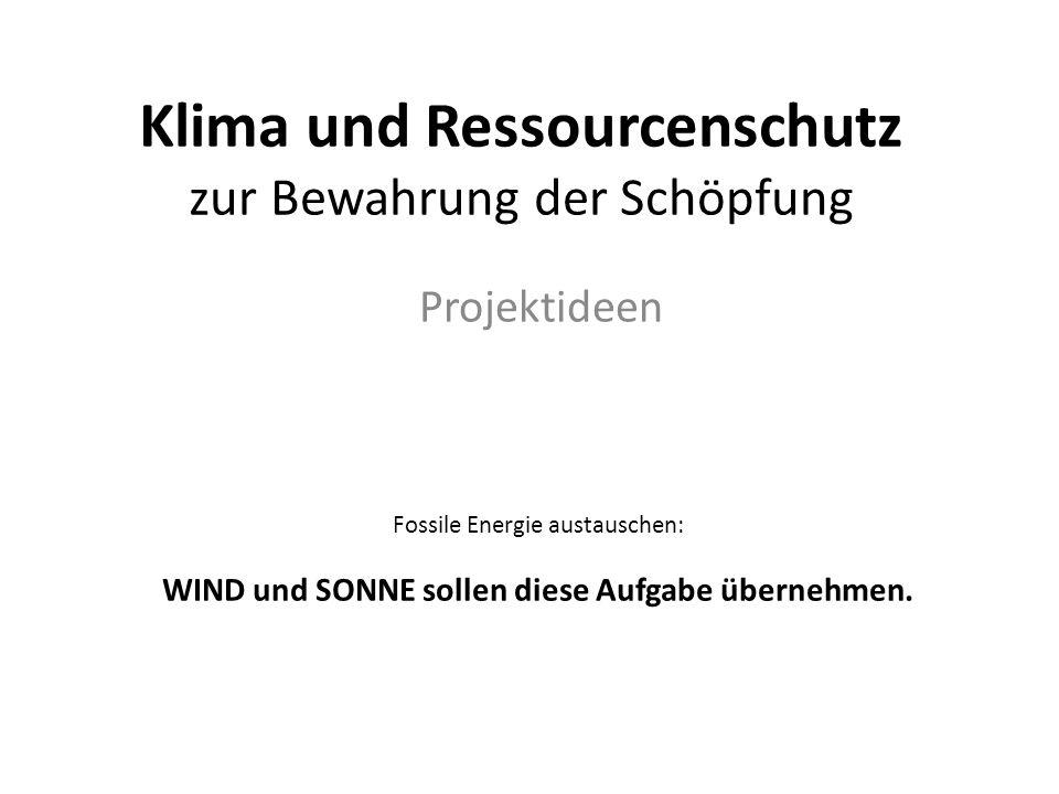 Klima und Ressourcenschutz zur Bewahrung der Schöpfung Projektideen Fossile Energie austauschen: WIND und SONNE sollen diese Aufgabe übernehmen.