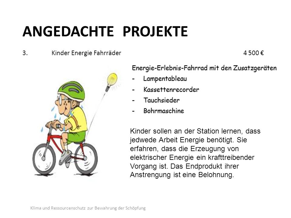 ANGEDACHTE PROJEKTE 3.Kinder Energie Fahrräder 4 500 € Klima und Ressourcenschutz zur Bewahrung der Schöpfung Kinder sollen an der Station lernen, dass jedwede Arbeit Energie benötigt.