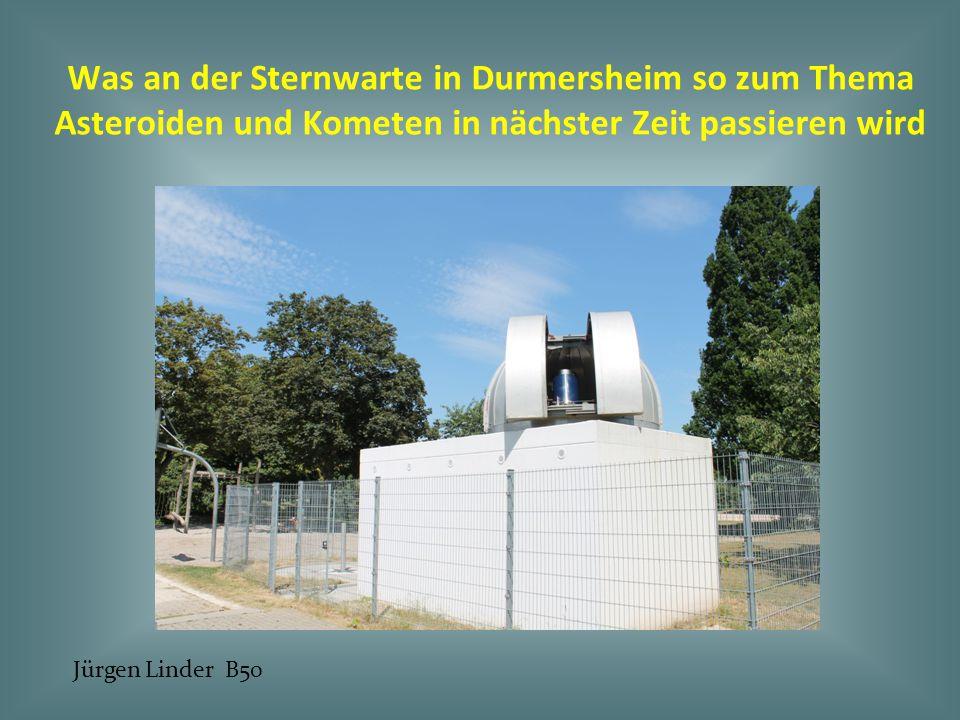Was an der Sternwarte in Durmersheim so zum Thema Asteroiden und Kometen in nächster Zeit passieren wird Jürgen Linder B50