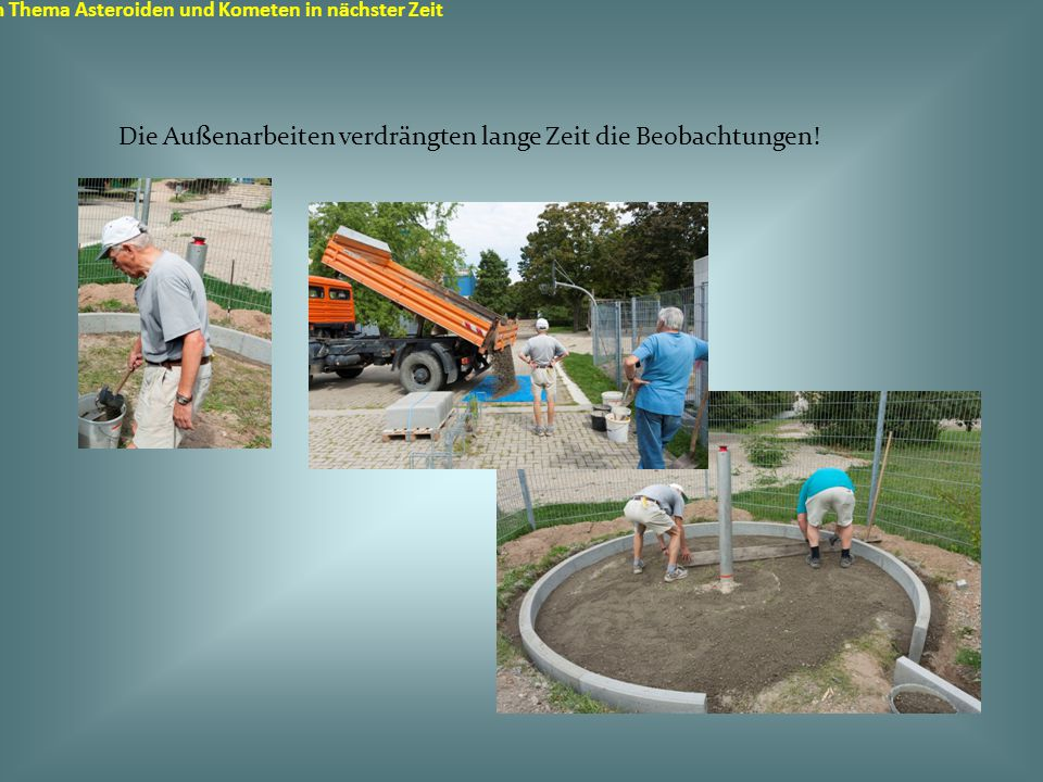 Sternwarte in Durmersheim zum Thema Asteroiden und Kometen in nächster Zeit Die Außenarbeiten verdrängten lange Zeit die Beobachtungen!
