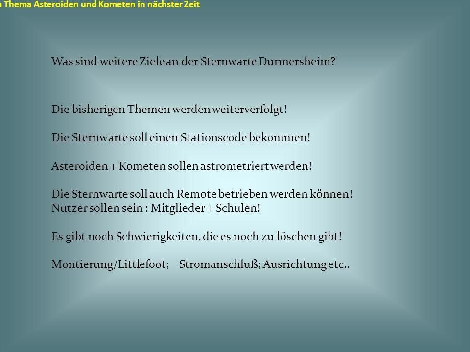 Sternwarte in Durmersheim zum Thema Asteroiden und Kometen in nächster Zeit Ziel ist es, dass im Herbst 2014 mit den Aufnahmen für den Stationscode begonnen werden kann!