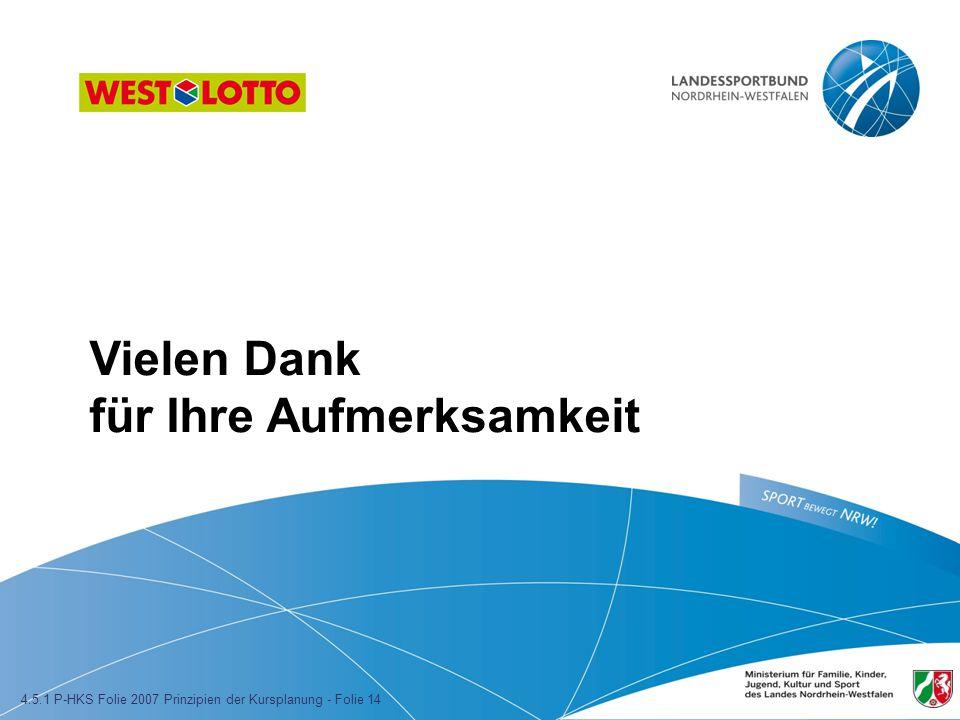Vielen Dank für Ihre Aufmerksamkeit 4.5.1 P-HKS Folie 2007 Prinzipien der Kursplanung - Folie 14