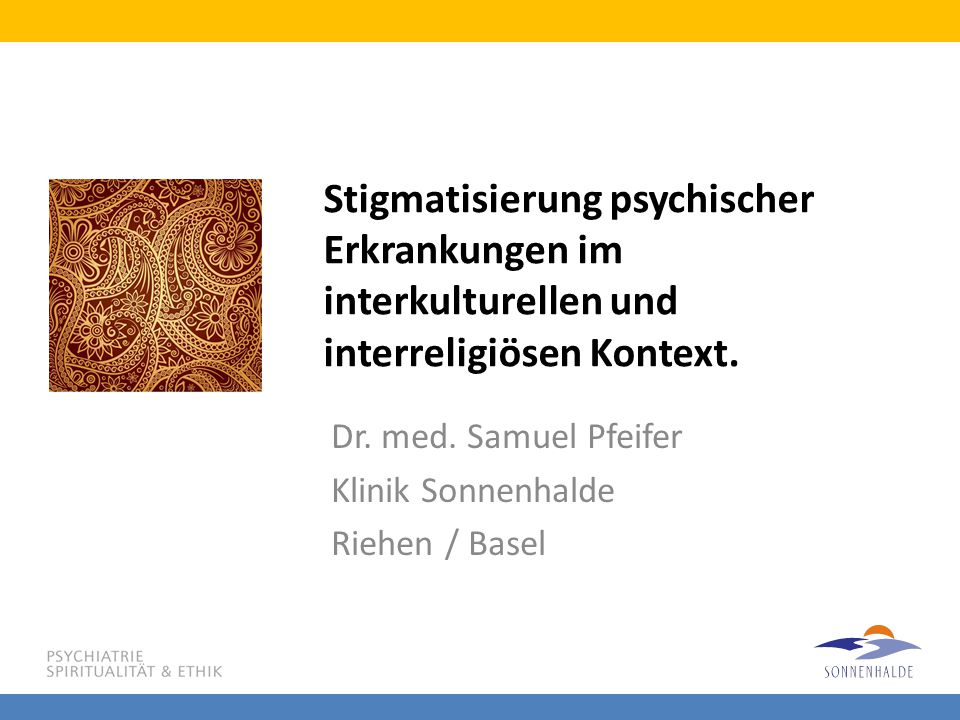 Stigmatisierung psychischer Erkrankungen im interkulturellen und interreligiösen Kontext. Dr. med. Samuel Pfeifer Klinik Sonnenhalde Riehen / Basel