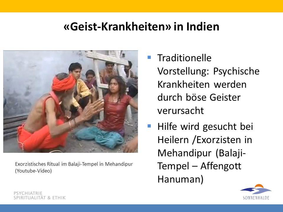 «Geist-Krankheiten» in Indien  Traditionelle Vorstellung: Psychische Krankheiten werden durch böse Geister verursacht  Hilfe wird gesucht bei Heiler