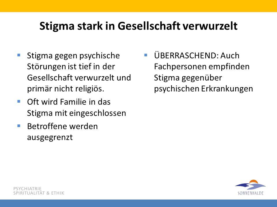 Stigma stark in Gesellschaft verwurzelt  Stigma gegen psychische Störungen ist tief in der Gesellschaft verwurzelt und primär nicht religiös.  Oft w