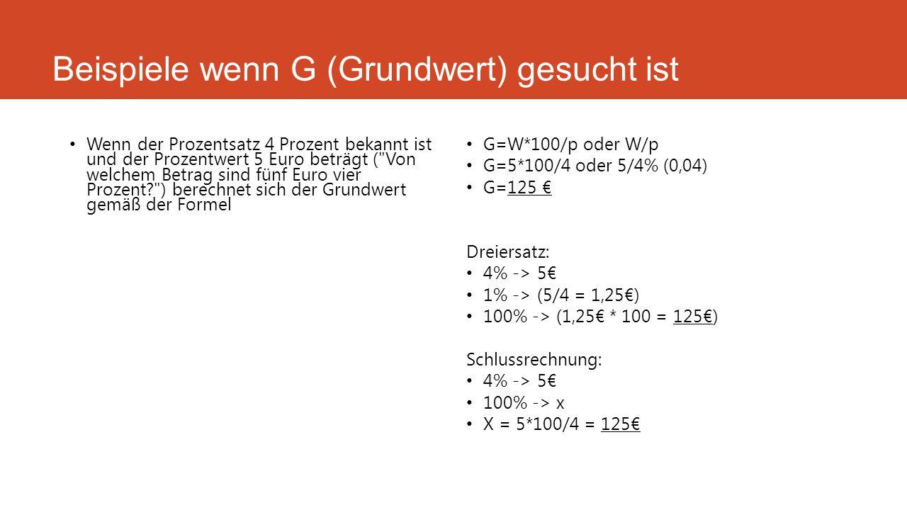 Beispiele wenn G (Grundwert) gesucht ist Wenn der Prozentsatz 4 Prozent bekannt ist und der Prozentwert 5 Euro beträgt (