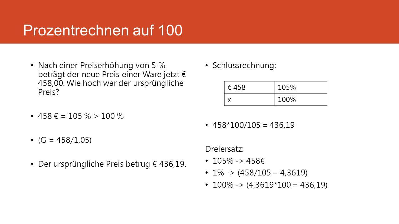 Prozentrechnen auf 100 Nach einer Preiserhöhung von 5 % beträgt der neue Preis einer Ware jetzt € 458,00. Wie hoch war der ursprüngliche Preis? 458 €