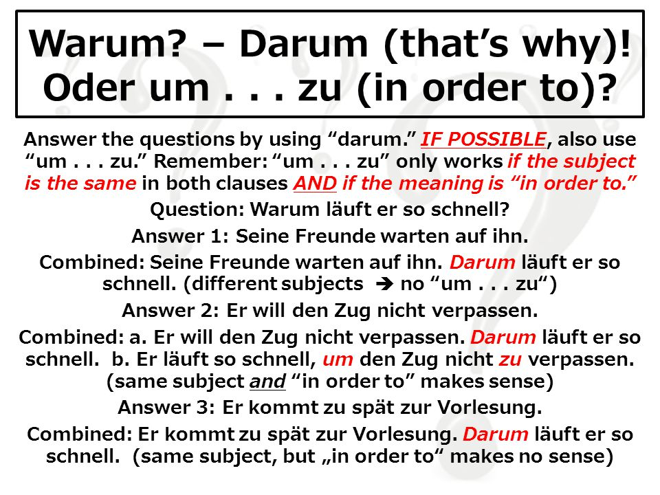 "Warum? – Darum (that's why)! Oder um... zu (in order to)? Answer the questions by using ""darum."" IF POSSIBLE, also use ""um... zu."" Remember: ""um... zu"
