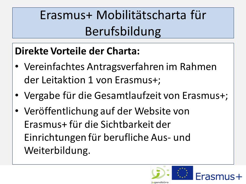 Erasmus+ Mobilitätscharta für Berufsbildung Direkte Vorteile der Charta: Vereinfachtes Antragsverfahren im Rahmen der Leitaktion 1 von Erasmus+; Vergabe für die Gesamtlaufzeit von Erasmus+; Veröffentlichung auf der Website von Erasmus+ für die Sichtbarkeit der Einrichtungen für berufliche Aus- und Weiterbildung.