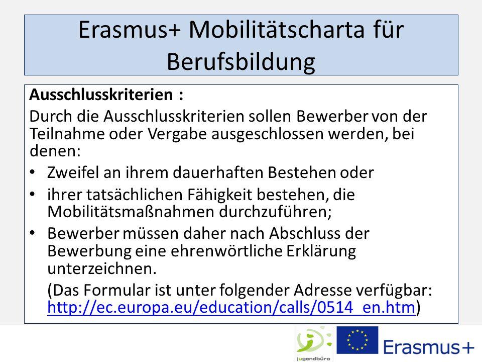 Erasmus+ Mobilitätscharta für Berufsbildung Ausschlusskriterien : Durch die Ausschlusskriterien sollen Bewerber von der Teilnahme oder Vergabe ausgeschlossen werden, bei denen: Zweifel an ihrem dauerhaften Bestehen oder ihrer tatsächlichen Fähigkeit bestehen, die Mobilitätsmaßnahmen durchzuführen; Bewerber müssen daher nach Abschluss der Bewerbung eine ehrenwörtliche Erklärung unterzeichnen.