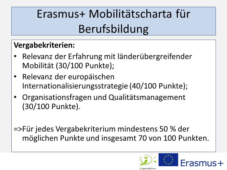 Erasmus+ Mobilitätscharta für Berufsbildung Vergabekriterien: Relevanz der Erfahrung mit länderübergreifender Mobilität (30/100 Punkte); Relevanz der europäischen Internationalisierungsstrategie (40/100 Punkte); Organisationsfragen und Qualitätsmanagement (30/100 Punkte).