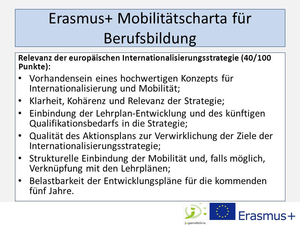 Erasmus+ Mobilitätscharta für Berufsbildung Relevanz der europäischen Internationalisierungsstrategie (40/100 Punkte): Vorhandensein eines hochwertigen Konzepts für Internationalisierung und Mobilität; Klarheit, Kohärenz und Relevanz der Strategie; Einbindung der Lehrplan-Entwicklung und des künftigen Qualifikationsbedarfs in die Strategie; Qualität des Aktionsplans zur Verwirklichung der Ziele der Internationalisierungsstrategie; Strukturelle Einbindung der Mobilität und, falls möglich, Verknüpfung mit den Lehrplänen; Belastbarkeit der Entwicklungspläne für die kommenden fünf Jahre.