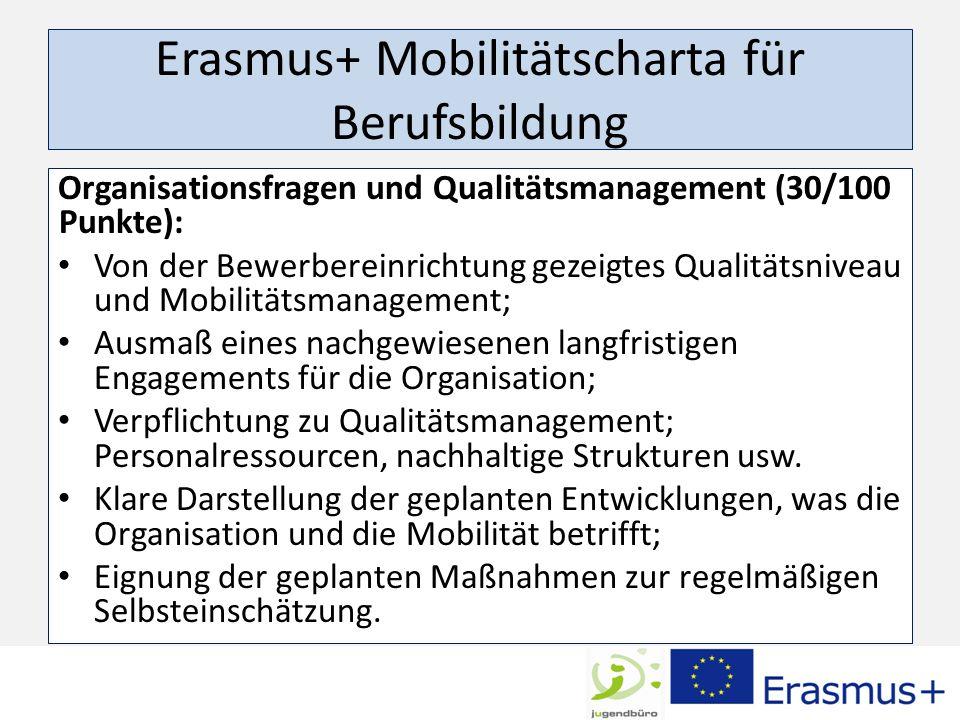 Erasmus+ Mobilitätscharta für Berufsbildung Organisationsfragen und Qualitätsmanagement (30/100 Punkte): Von der Bewerbereinrichtung gezeigtes Qualitätsniveau und Mobilitätsmanagement; Ausmaß eines nachgewiesenen langfristigen Engagements für die Organisation; Verpflichtung zu Qualitätsmanagement; Personalressourcen, nachhaltige Strukturen usw.