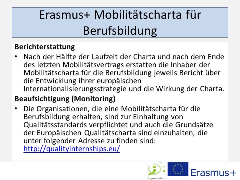 Erasmus+ Mobilitätscharta für Berufsbildung Berichterstattung Nach der Hälfte der Laufzeit der Charta und nach dem Ende des letzten Mobilitätsvertrags erstatten die Inhaber der Mobilitätscharta für die Berufsbildung jeweils Bericht über die Entwicklung ihrer europäischen Internationalisierungsstrategie und die Wirkung der Charta.