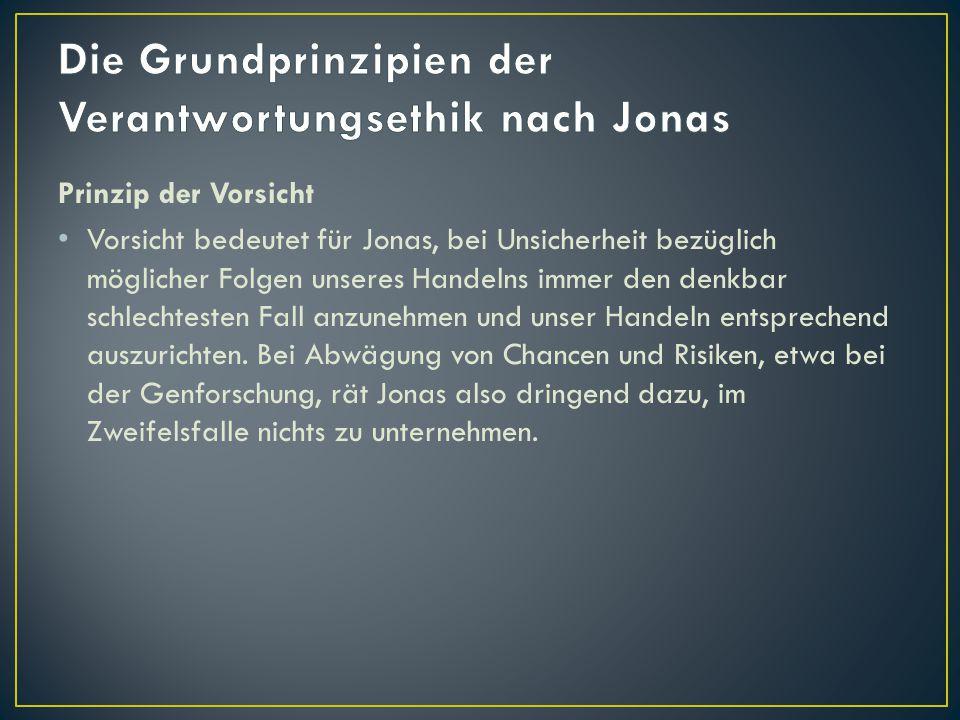 Prinzip der Vorsicht Vorsicht bedeutet für Jonas, bei Unsicherheit bezüglich möglicher Folgen unseres Handelns immer den denkbar schlechtesten Fall an