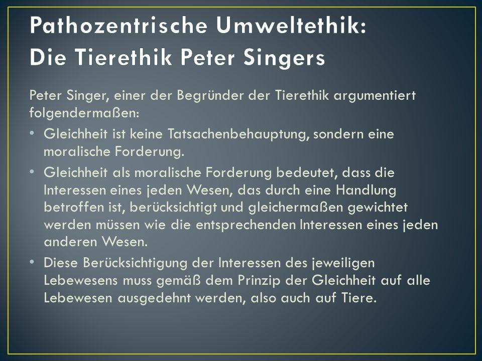 Peter Singer, einer der Begründer der Tierethik argumentiert folgendermaßen: Gleichheit ist keine Tatsachenbehauptung, sondern eine moralische Forderu