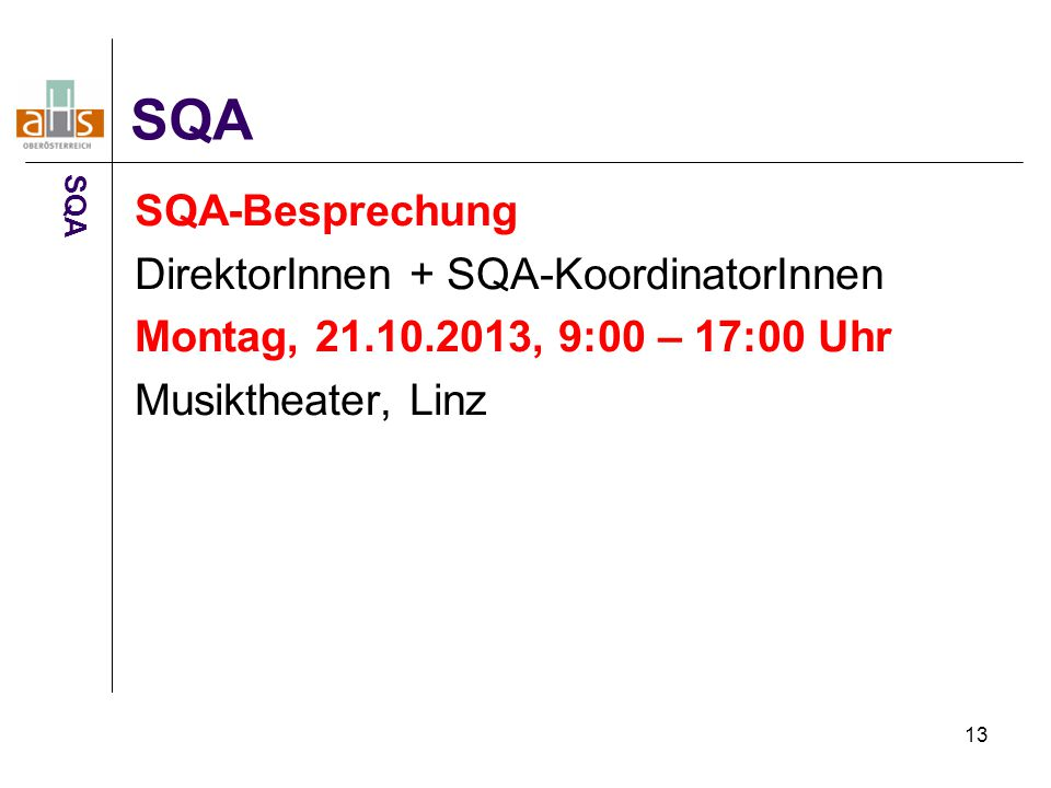 13 SQA-Besprechung DirektorInnen + SQA-KoordinatorInnen Montag, 21.10.2013, 9:00 – 17:00 Uhr Musiktheater, Linz SQA