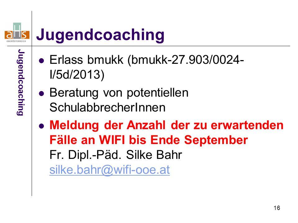 16 Jugendcoaching Erlass bmukk (bmukk-27.903/0024- I/5d/2013) Beratung von potentiellen SchulabbrecherInnen Meldung der Anzahl der zu erwartenden Fäll