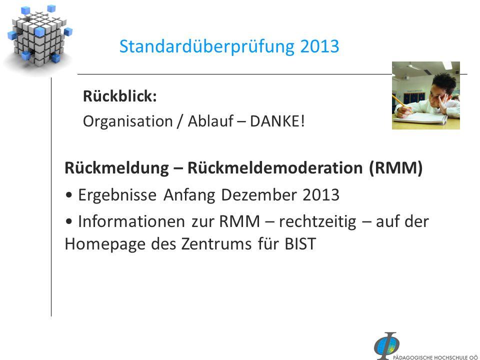 Standardüberprüfung 2013 Rückblick: Organisation / Ablauf – DANKE! Rückmeldung – Rückmeldemoderation (RMM) Ergebnisse Anfang Dezember 2013 Information