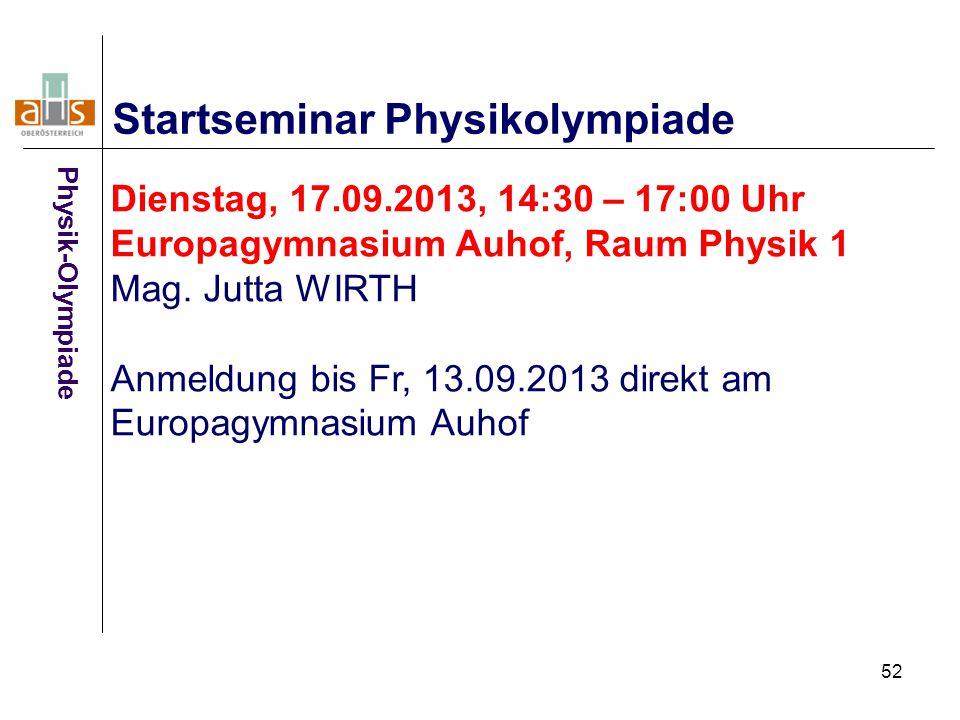 52 Startseminar Physikolympiade Dienstag, 17.09.2013, 14:30 – 17:00 Uhr Europagymnasium Auhof, Raum Physik 1 Mag. Jutta WIRTH Anmeldung bis Fr, 13.09.