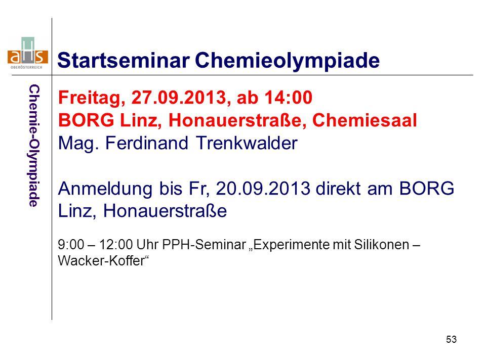 53 Startseminar Chemieolympiade Freitag, 27.09.2013, ab 14:00 BORG Linz, Honauerstraße, Chemiesaal Mag. Ferdinand Trenkwalder Anmeldung bis Fr, 20.09.