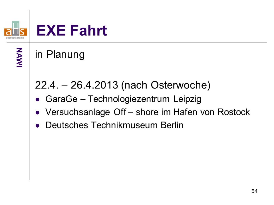 54 EXE Fahrt in Planung 22.4. – 26.4.2013 (nach Osterwoche) GaraGe – Technologiezentrum Leipzig Versuchsanlage Off – shore im Hafen von Rostock Deutsc
