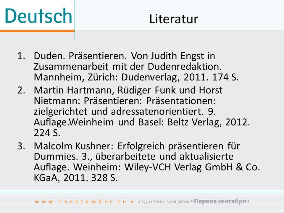 Literatur 1.Duden. Präsentieren. Von Judith Engst in Zusammenarbeit mit der Dudenredaktion. Mannheim, Zürich: Dudenverlag, 2011. 174 S. 2.Martin Hartm
