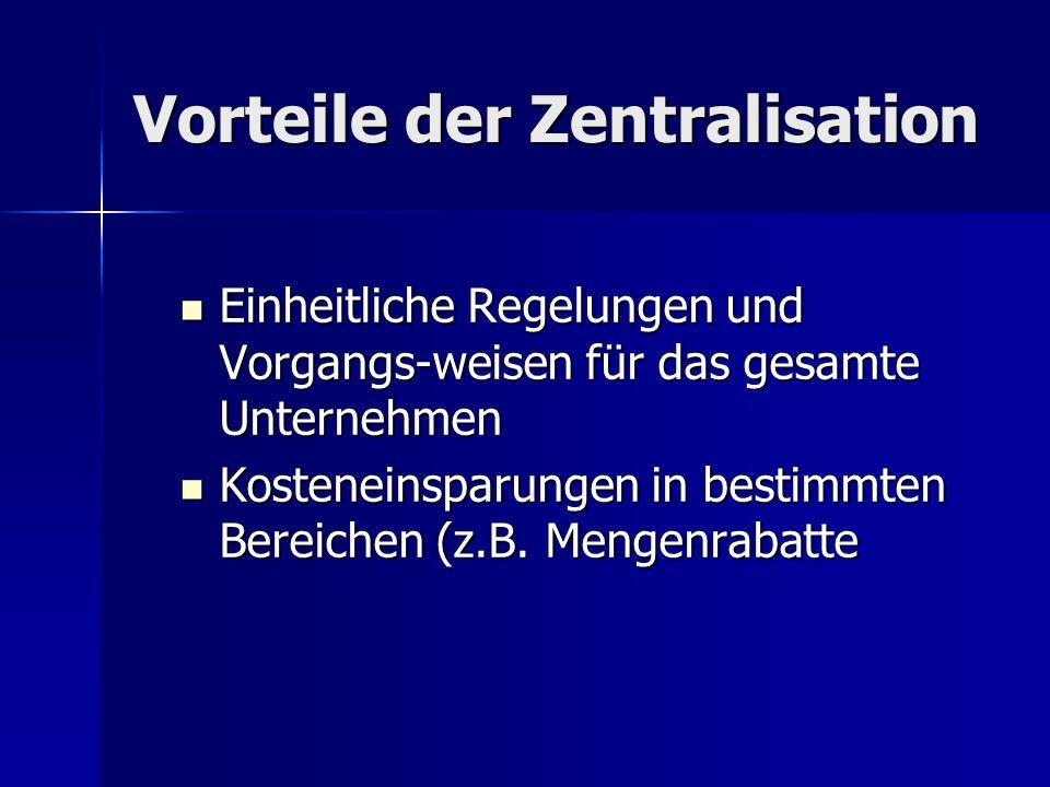Vorteile der Zentralisation Einheitliche Regelungen und Vorgangs-weisen für das gesamte Unternehmen Einheitliche Regelungen und Vorgangs-weisen für da